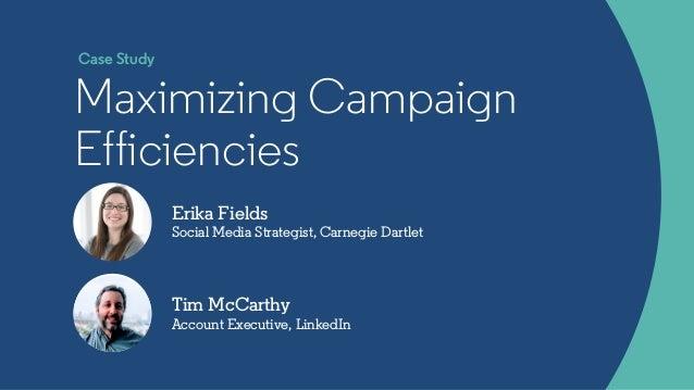 Erika Fields Social Media Strategist, Carnegie Dartlet Maximizing Campaign Efficiencies Tim McCarthy Account Executive, Li...