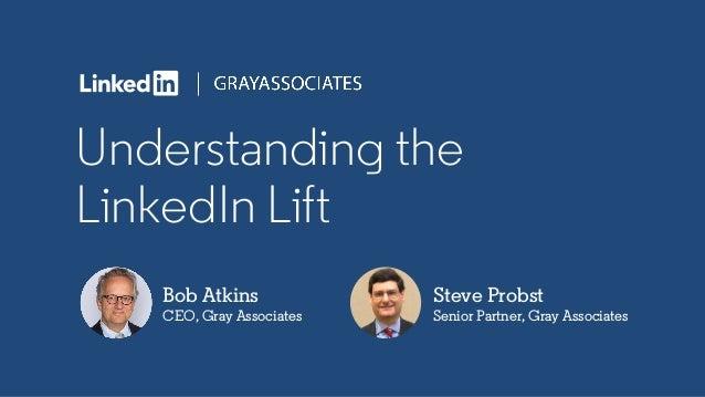 Understanding the LinkedIn Lift Bob Atkins CEO, Gray Associates Steve Probst Senior Partner, Gray Associates