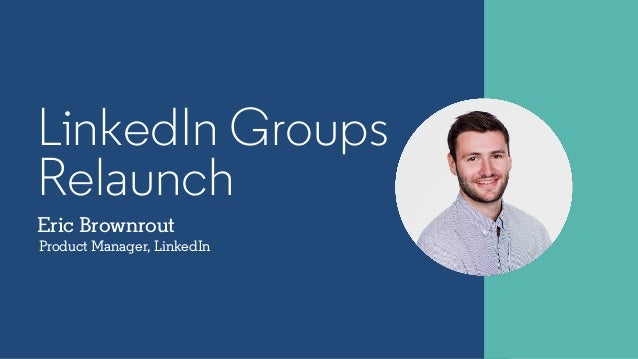 Eric Brownrout Product Manager, LinkedIn LinkedIn Groups Relaunch