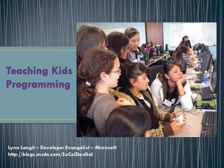 Teaching Kids Programming<br />Lynn Langit – Developer Evangelist – Microsoft <br />http://blogs.msdn.com/SoCalDevGal<br />