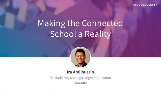 Making the Connected School a Reality ​Ira Amilhussin ​Sr. Marketing Manager, Higher Education ​LinkedIn #EDUCONNECT17