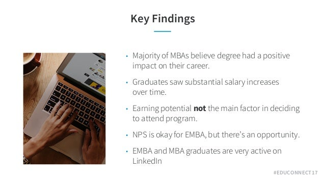 #EDUCONNECT17 Key Findings • Majority of MBAs believe degree had a positive impact on their career. • Graduates saw substa...