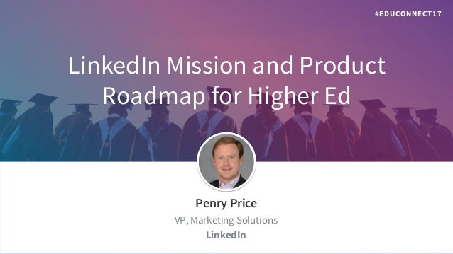 LinkedIn Mission and Product Roadmap for Higher Ed ​Penry Price ​VP, Marketing Solutions ​LinkedIn #EDUCONNECT17