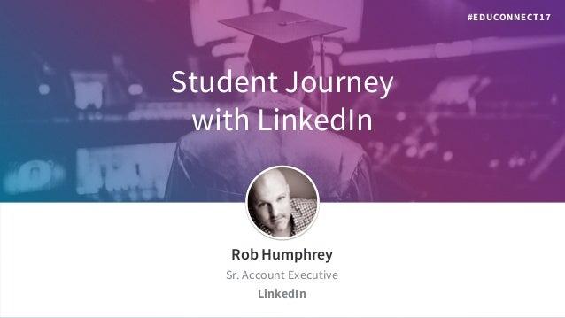 Student Journey with LinkedIn Rob Humphrey Sr. Account Executive LinkedIn #EDUCONNECT17