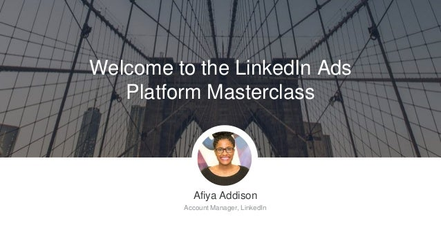 Welcome to the LinkedIn Ads Platform Masterclass Afiya Addison Account Manager, LinkedIn