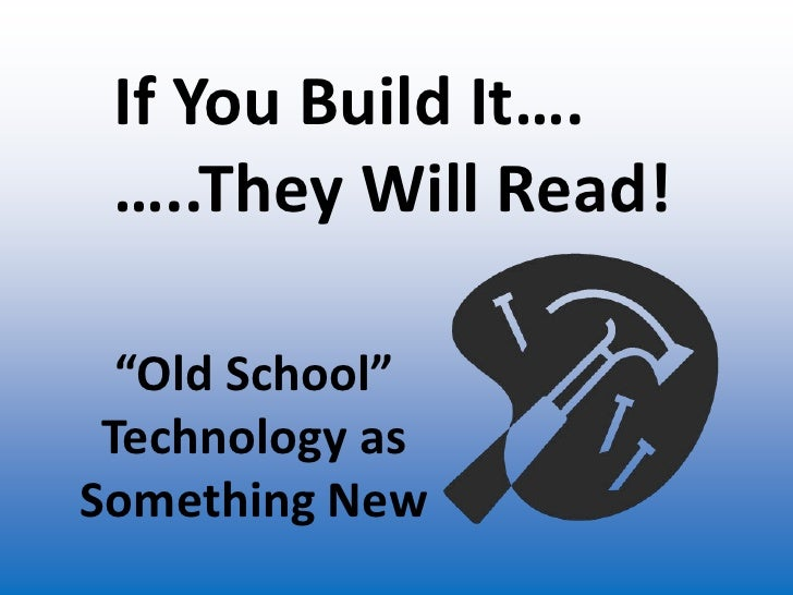 "If You Build It….<br />…..They Will Read!<br />""Old School"" Technology as Something New<br />"