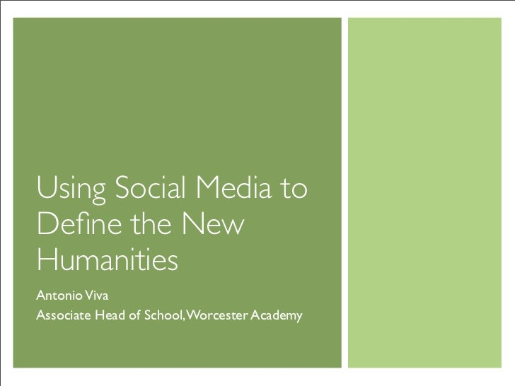 Using Social Media to Define the New Humanities Antonio Viva Associate Head of School, Worcester Academy