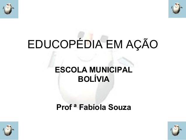 EDUCOPÉDIA EM AÇÃO   ESCOLA MUNICIPAL       BOLÍVIA   Prof ª Fabíola Souza