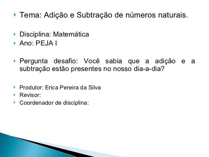 <ul><li>Tema: Adição e Subtração de números naturais. </li></ul><ul><li>Disciplina: Matemática </li></ul><ul><li>Ano: PEJA...