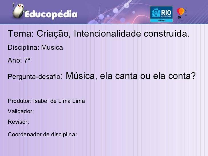 Tema: Criação, Intencionalidade construída. Disciplina: Musica Ano: 7º  Pergunta-desafio : Música, ela canta ou ela conta?...