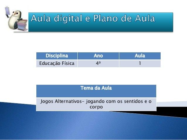 Disciplina           Ano             AulaEducação Física        4⁰                1                  Tema da AulaJogos Alt...