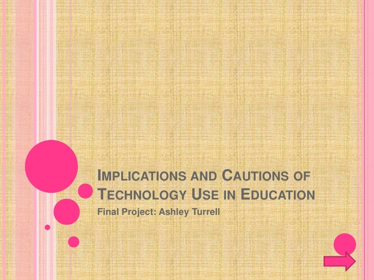IMPLICATIONS AND CAUTIONS OF TECHNOLOGY USE IN EDUCATION Final Project: Ashley Turrell