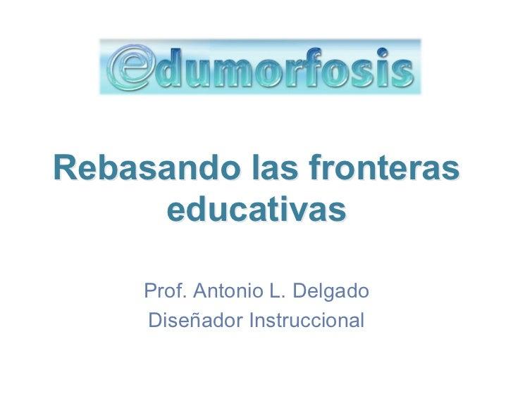 Rebasando las fronteras     educativas     Prof. Antonio L. Delgado     Diseñador Instruccional
