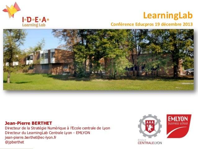 LearningLab Conférence Educpros 19 décembre 2013  Jean-Pierre BERTHET  Directeur de la Stratégie Numérique à l'Ecole centr...