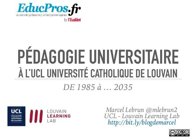 PÉDAGOGIE UNIVERSITAIRE À L'UCL UNIVERSITÉ CATHOLIQUE DE LOUVAIN DE 1985 à … 2035 Marcel Lebrun @mlebrun2 UCL - Louvain Le...
