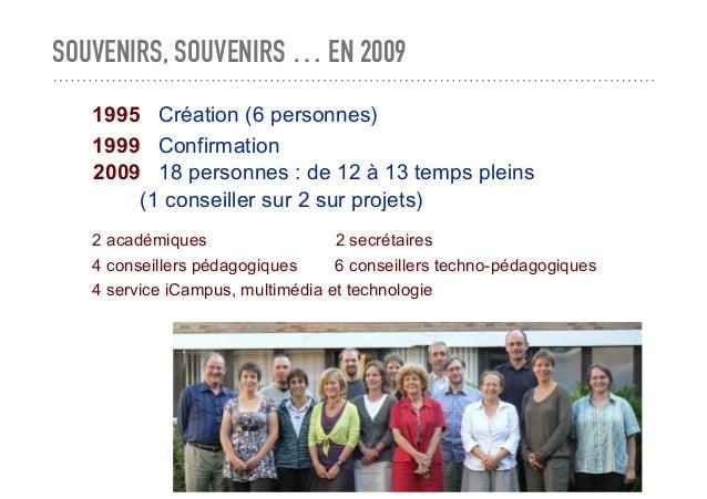 SOUVENIRS, SOUVENIRS … EN 2009 1995 Création (6 personnes) 1999 Confirmation 2 académiques 2 secrétaires 4 conseillers péd...