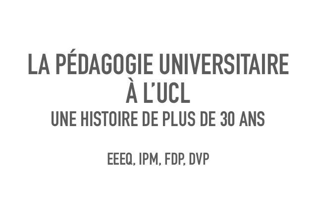 LA PÉDAGOGIE UNIVERSITAIRE À L'UCL UNE HISTOIRE DE PLUS DE 30 ANS EEEQ, IPM, FDP, DVP