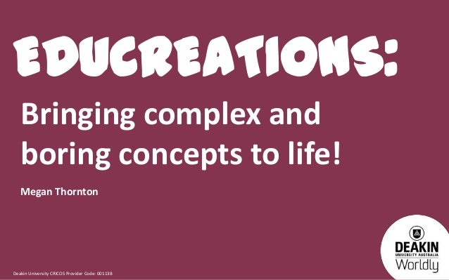 EDUCREATIONS: Bringing complex and boring concepts to life! Megan Thornton  Deakin University CRICOS Provider Code: 00113B