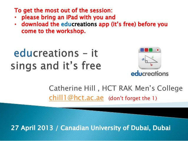 Catherine Hill , HCT RAK Men's Collegechill1@hct.ac.ae (don't forget the 1)27 April 2013 / Canadian University of Dubai, D...