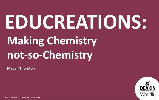 Deakin University CRICOS Provider Code: 00113B EDUCREATIONS: Making Chemistry not-so-Chemistry Megan Thornton