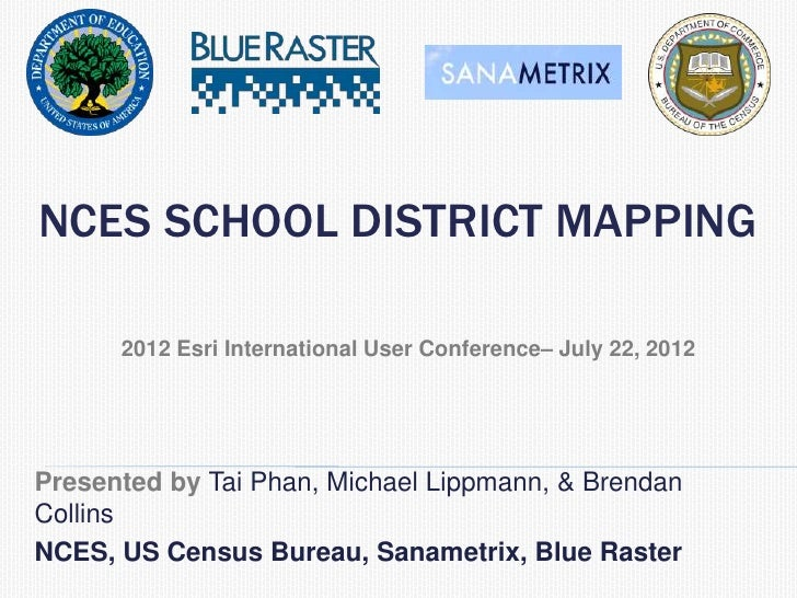NCES SCHOOL DISTRICT MAPPING      2012 Esri International User Conference– July 22, 2012Presented by Tai Phan, Michael Lip...
