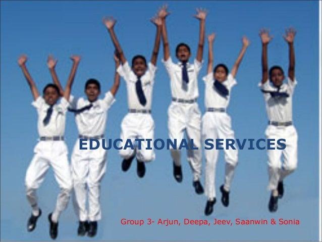EDUCATIONAL SERVICES Group 3- Arjun, Deepa, Jeev, Saanwin & Sonia