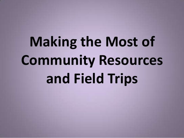 Making the Most ofCommunity Resources   and Field Trips