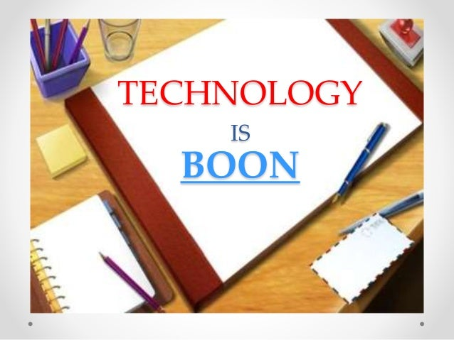 technology boon bane essay Technology: boon or bane day by day, technology advances only to deteriorate the health of those who use it in the past years, scientists have spoon-fed people of.