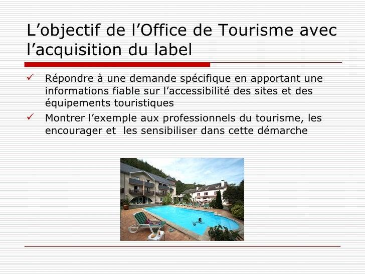 L'objectif de l'Office de Tourisme avec l'acquisition du label <ul><li>Répondre à une demande spécifique en apportant une ...