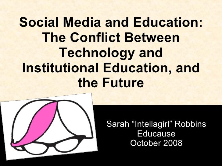 "Social Media and Education: The Conflict Between Technology and Institutional Education, and the Future Sarah ""Intellagirl..."