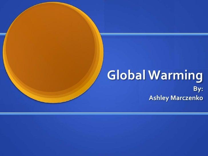 Global Warming                    By:       Ashley Marczenko