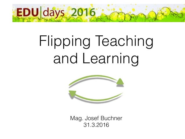Flipping Teaching and Learning Mag. Josef Buchner 31.3.2016