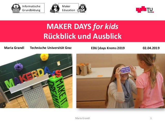 Informatische Grundbildung Maker Education Maria Grandl 1 MAKER DAYS for kids Rückblick und Ausblick EDU|days Krems 2019Ma...