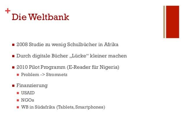 """+    Die Weltbank    n   2008 Studie zu wenig Schulbücher in Afrika    n   Durch digitale Bücher """"Lücke"""" kleiner mache..."""