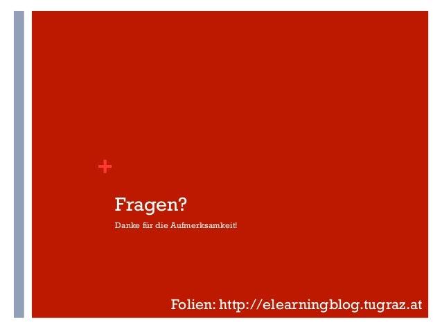 +    Fragen?    Danke für die Aufmerksamkeit!                 Folien: http://elearningblog.tugraz.at
