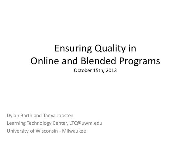 Ensuring Quality in Online and Blended Programs October 15th, 2013 Dylan Barth and Tanya Joosten Learning Technology Cente...