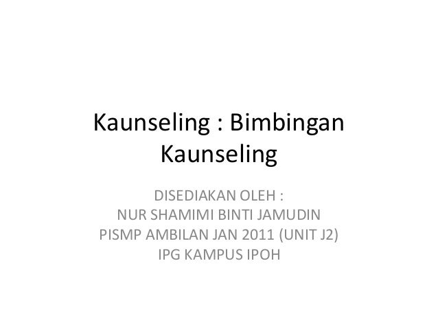 Kaunseling : Bimbingan     Kaunseling       DISEDIAKAN OLEH :   NUR SHAMIMI BINTI JAMUDINPISMP AMBILAN JAN 2011 (UNIT J2) ...
