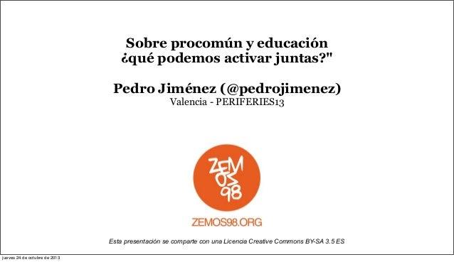 """Sobre procomún y educación ¿qué podemos activar juntas?"""" Pedro Jiménez (@pedrojimenez) Valencia - PERIFERIES13  Esta prese..."""