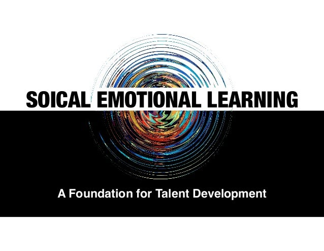 SOICAL EMOTIONAL LEARNING A Foundation for Talent Development