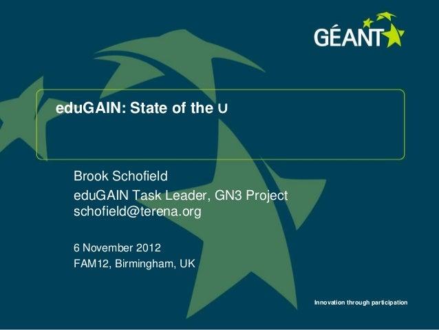 eduGAIN: State of the ∪  Brook Schofield  eduGAIN Task Leader, GN3 Project  schofield@terena.org  6 November 2012  FAM12, ...