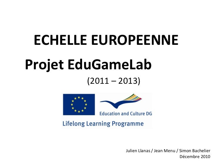 ECHELLE EUROPEENNE Projet EduGameLab   (2011 – 2013) Julien Llanas / Jean Menu / Simon Bachelier Décembre 2010