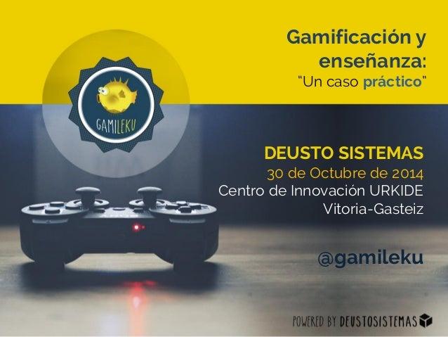"""Gamificación y enseñanza:  """"Un caso práctico""""  DEUSTO SISTEMAS  30 de Octubre de 2014  Centro de Innovación URKIDE  Vitori..."""