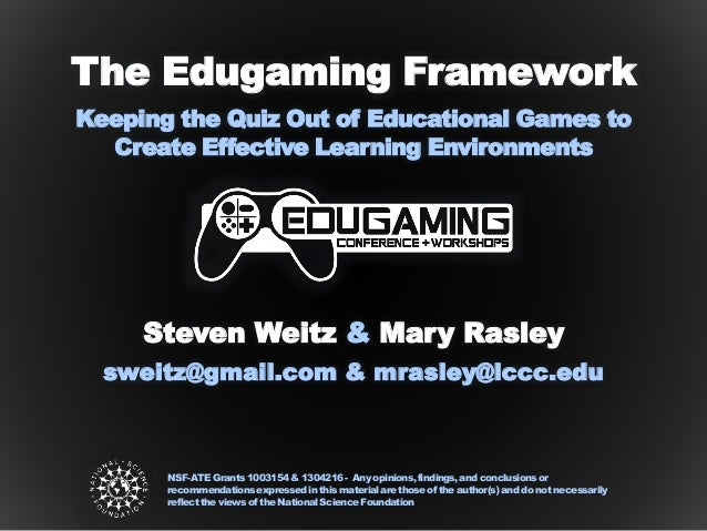 Steven Weitz & Mary Rasley The Edugaming Framework Keeping the Quiz Out of Educational Games to Create Effective Learning ...