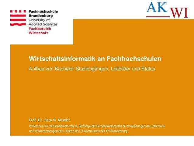Wirtschaftsinformatik an Fachhochschulen Aufbau von Bachelor-Studiengängen, Leitbilder und Status Prof. Dr. Vera G. Meiste...