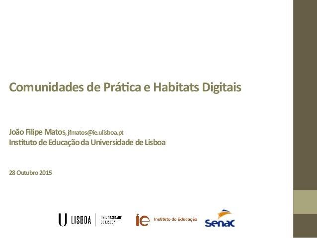 Comunidades  de  Prá/ca  e  Habitats  Digitais            João  Filipe  Matos,  jfmatos@ie.ulisboa...