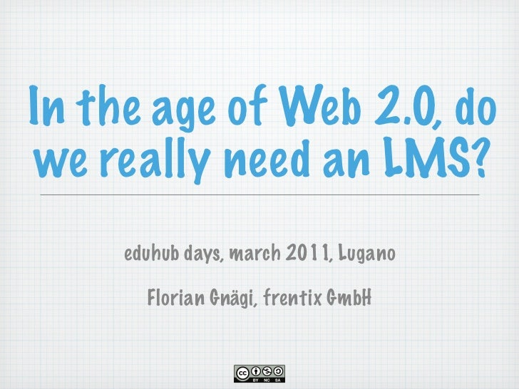 In the age of Web 2.0, dowe really need an LMS?     eduhub days, march 2011, Lugano       Florian Gnägi, frentix GmbH