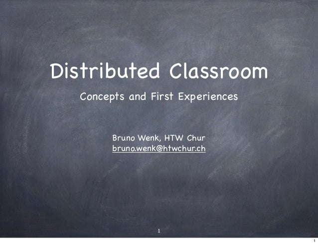 Distributed Classroom  Concepts and First Experiences        Bruno Wenk, HTW Chur        bruno.wenk@htwchur.ch            ...