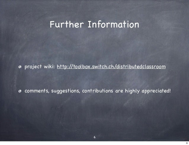 Further Informationproject wiki: http://toolbox.switch.ch/distributedclassroomcomments, suggestions, contributions are hig...