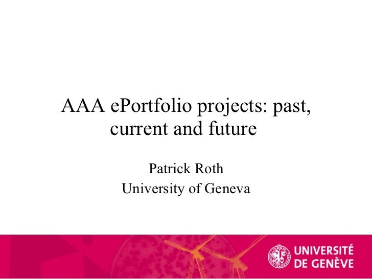 AAA ePortfolio projects: past, current and future  Patrick Roth University of Geneva