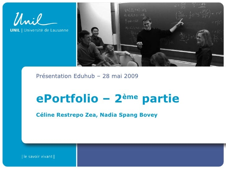 ePortfolio – 2 ème  partie Céline Restrepo Zea, Nadia Spang Bovey Présentation Eduhub – 28 mai 2009